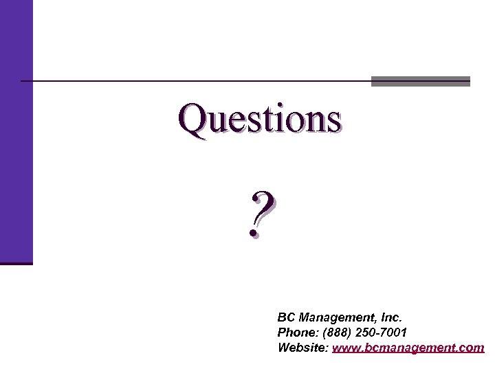 Questions ? BC Management, Inc. Phone: (888) 250 -7001 Website: www. bcmanagement. com