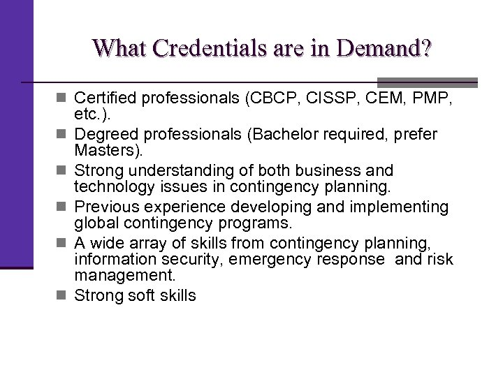 What Credentials are in Demand? n Certified professionals (CBCP, CISSP, CEM, PMP, n n