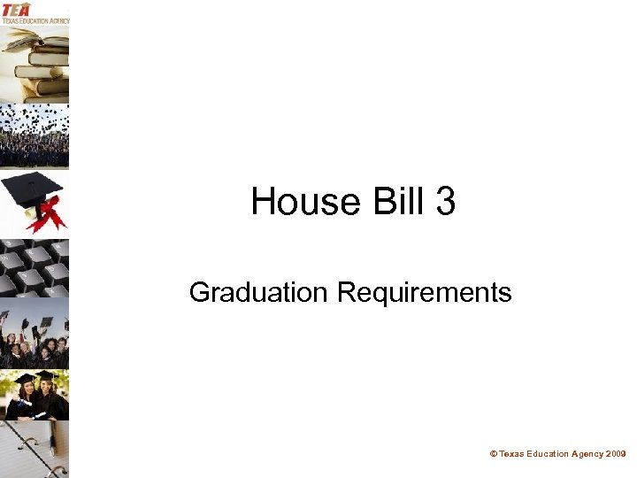 House Bill 3 Graduation Requirements © Texas Education Agency 2009