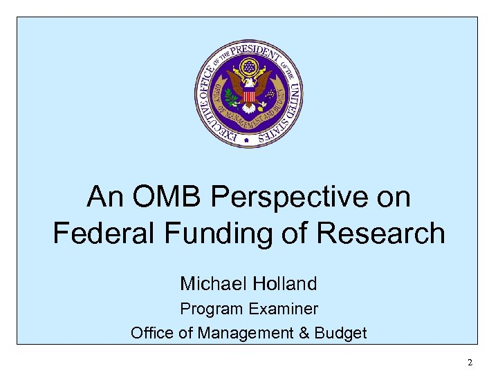 An OMB Perspective on Federal Funding of Research Michael Holland Program Examiner Office of