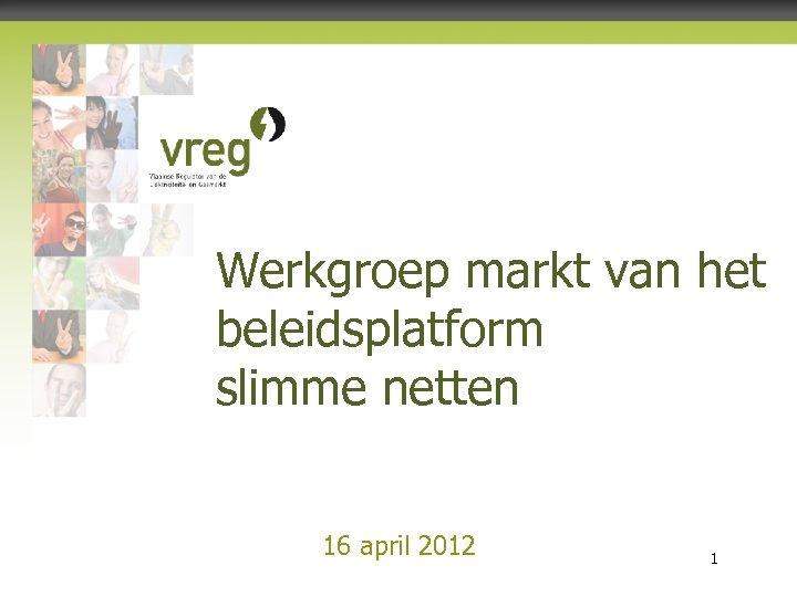 Werkgroep markt van het beleidsplatform slimme netten 16 april 2012 Vlaamse Regulator van de