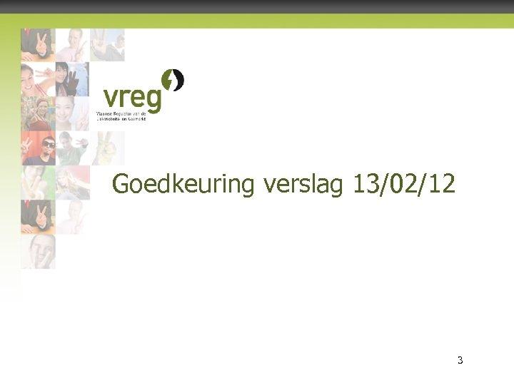 Goedkeuring verslag 13/02/12 Vlaamse Regulator van de Elektriciteits- en Gasmarkt 3