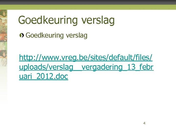 Goedkeuring verslag http: //www. vreg. be/sites/default/files/ uploads/verslag__vergadering_13_febr uari_2012. doc 4