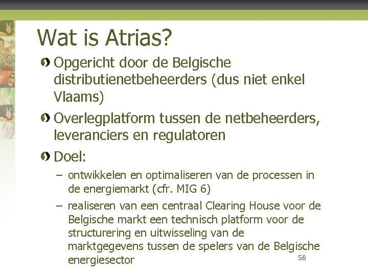 Wat is Atrias? Opgericht door de Belgische distributienetbeheerders (dus niet enkel Vlaams) Overlegplatform tussen