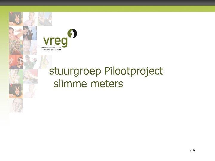 stuurgroep Pilootproject slimme meters Vlaamse Regulator van de Elektriciteits- en Gasmarkt 69