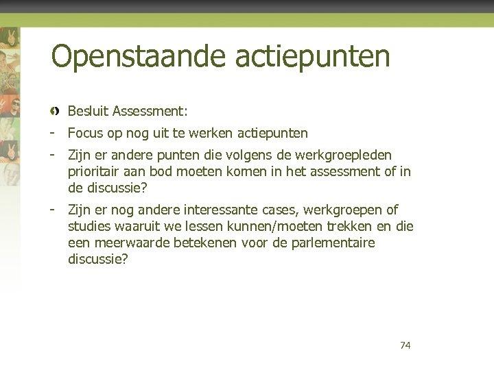 Openstaande actiepunten Besluit Assessment: - Focus op nog uit te werken actiepunten - Zijn