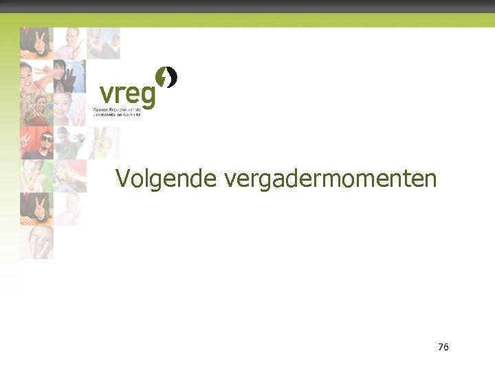 Volgende vergadermomenten Vlaamse Regulator van de Elektriciteits- en Gasmarkt 76