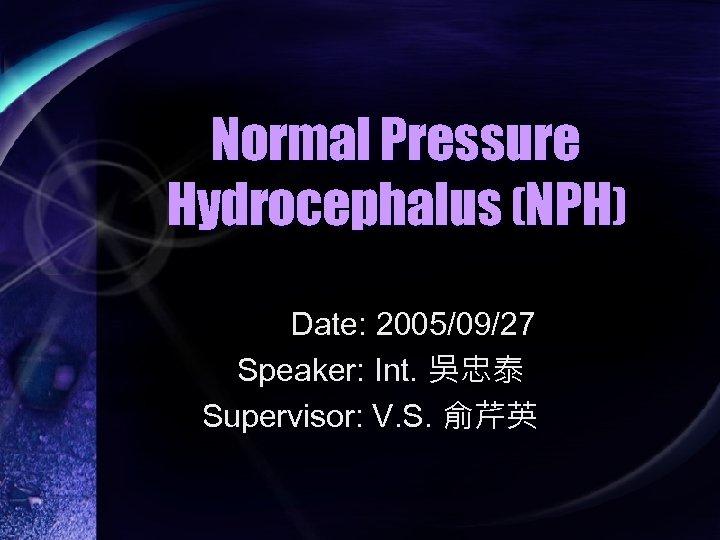 Normal Pressure Hydrocephalus (NPH) Date: 2005/09/27 Speaker: Int. 吳忠泰 Supervisor: V. S. 俞芹英