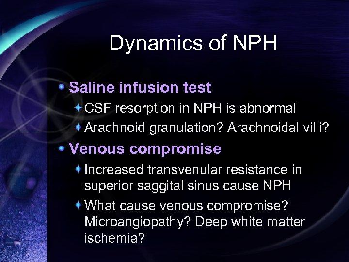 Dynamics of NPH Saline infusion test CSF resorption in NPH is abnormal Arachnoid granulation?