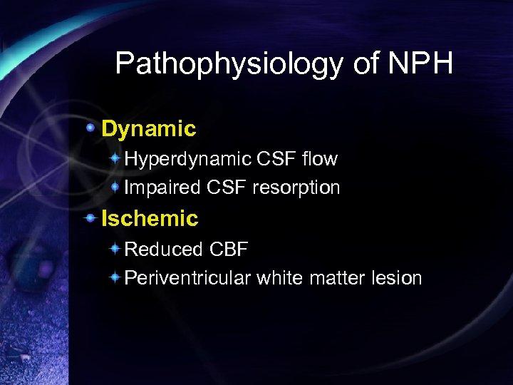 Pathophysiology of NPH Dynamic Hyperdynamic CSF flow Impaired CSF resorption Ischemic Reduced CBF Periventricular