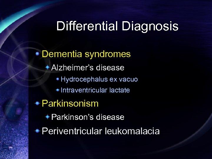 Differential Diagnosis Dementia syndromes Alzheimer's disease Hydrocephalus ex vacuo Intraventricular lactate Parkinsonism Parkinson's disease