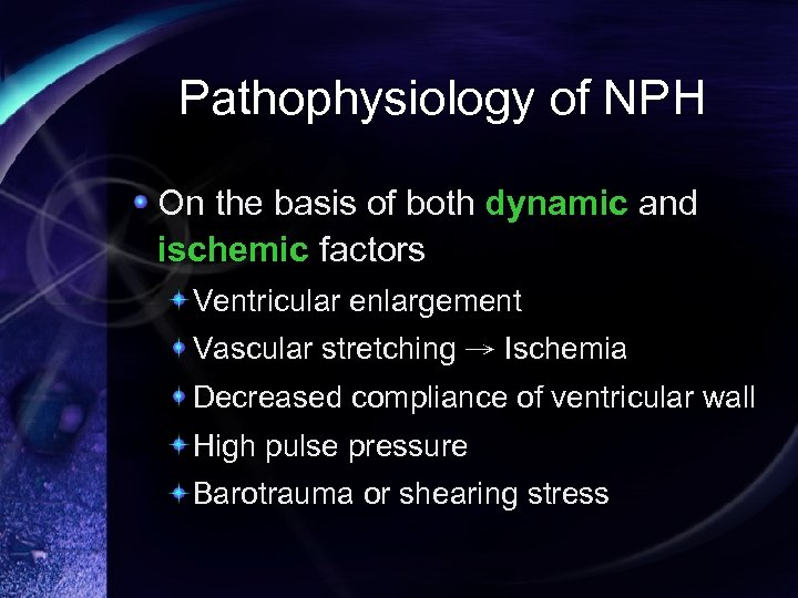 Pathophysiology of NPH On the basis of both dynamic and ischemic factors Ventricular enlargement