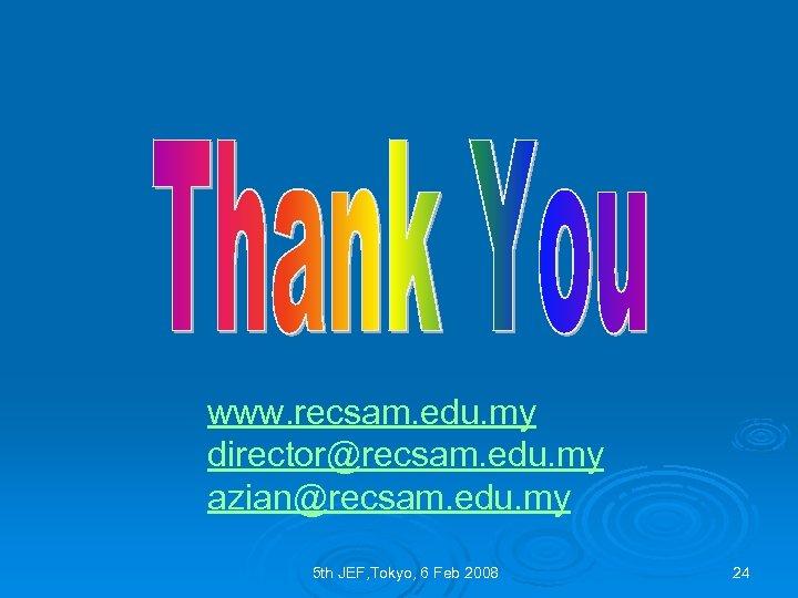 www. recsam. edu. my director@recsam. edu. my azian@recsam. edu. my 5 th JEF, Tokyo,