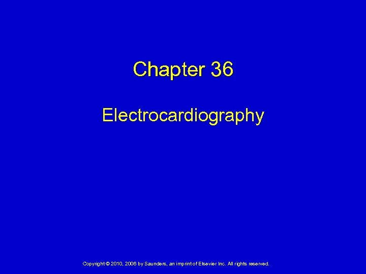 Chapter 36 Electrocardiography Copyright © 2010, 2006 by Saunders, an imprint of Elsevier Inc.
