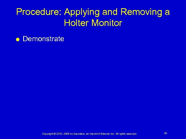 Procedure: Applying and Removing a Holter Monitor Demonstrate Copyright © 2010, 2006 by Saunders,