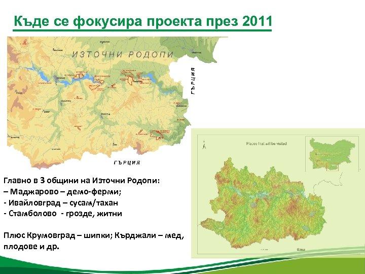 Къде се фокусира проекта през 2011 Главно в 3 общини на Източни Родопи: –
