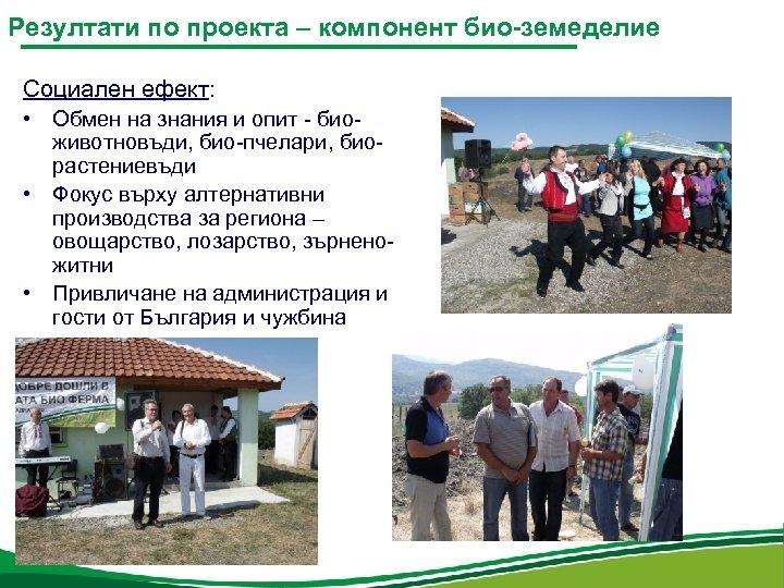 Резултати по проекта – компонент био-земеделие Социален ефект: • Обмен на знания и опит