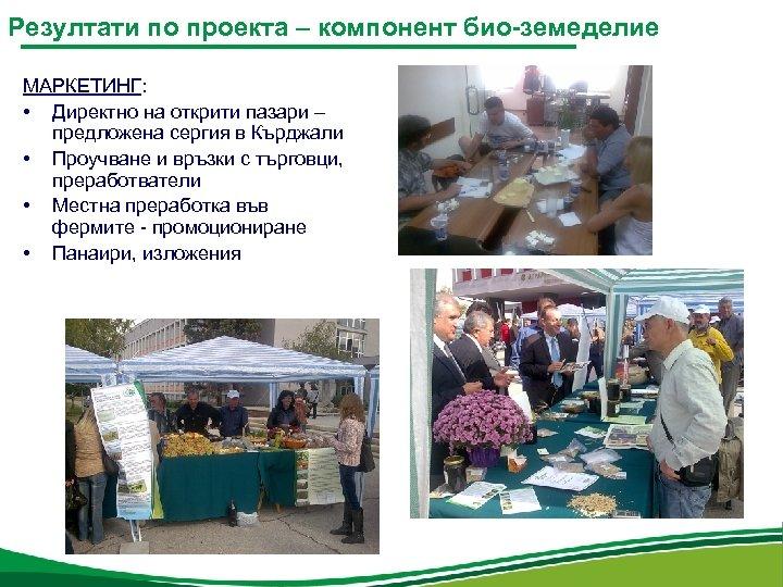 Резултати по проекта – компонент био-земеделие МАРКЕТИНГ: • Директно на открити пазари – предложена