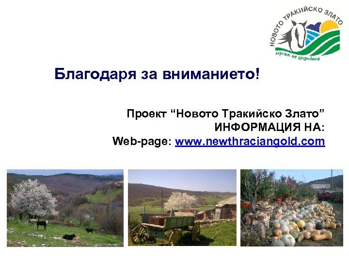 """Благодаря за вниманието! Проект """"Новото Тракийско Злато"""" ИНФОРМАЦИЯ НА: Web-page: www. newthraciangold. com"""