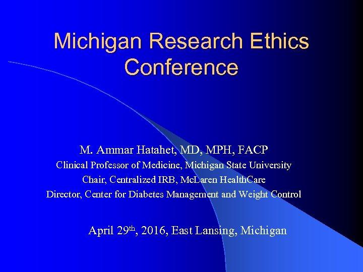 Michigan Research Ethics Conference M. Ammar Hatahet, MD, MPH, FACP Clinical Professor of Medicine,