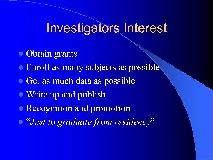 Investigators Interest l Obtain grants l Enroll as many subjects as possible l Get