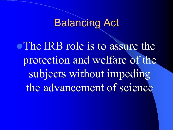 Balancing Act l. The IRB role is to assure the protection and welfare of