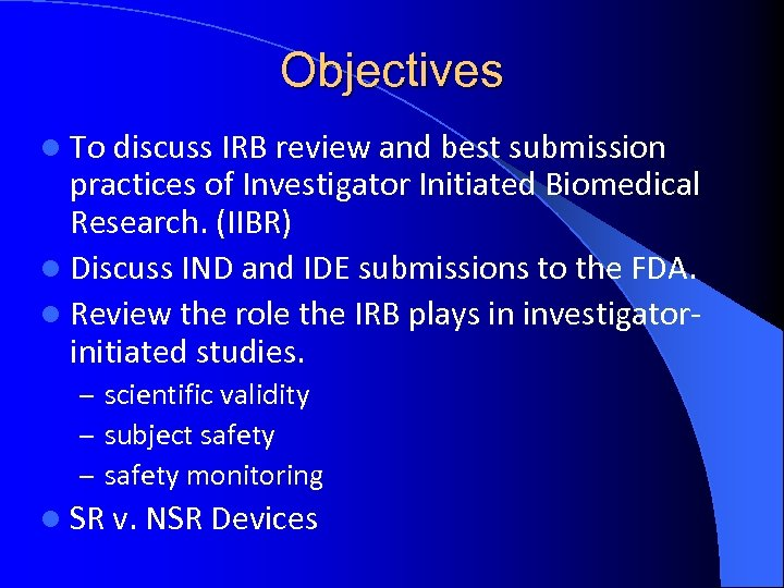 Objectives l To discuss IRB review and best submission practices of Investigator Initiated Biomedical