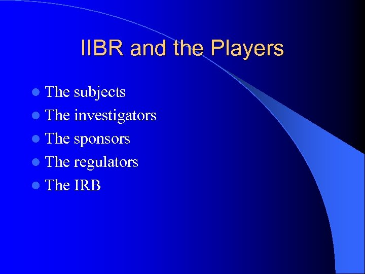 IIBR and the Players l The subjects l The investigators l The sponsors l