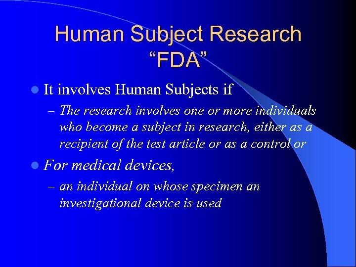 "Human Subject Research ""FDA"" l It involves Human Subjects if – The research involves"