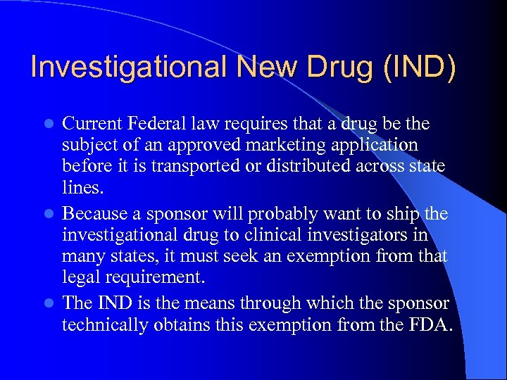 Investigational New Drug (IND) Current Federal law requires that a drug be the subject