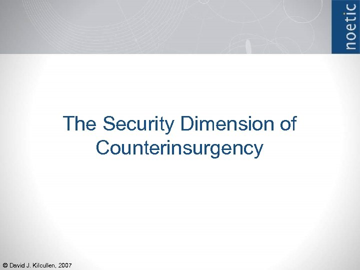 The Security Dimension of Counterinsurgency © David J. Kilcullen, 2007