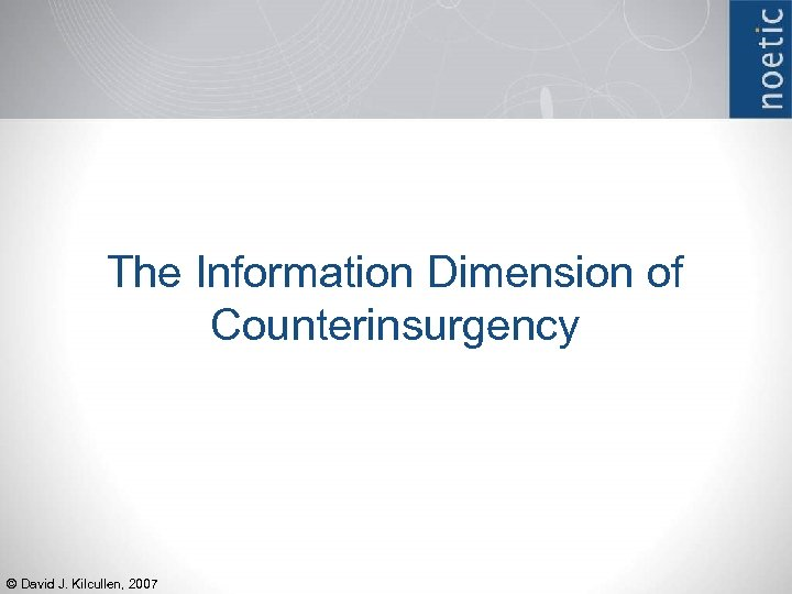 The Information Dimension of Counterinsurgency © David J. Kilcullen, 2007