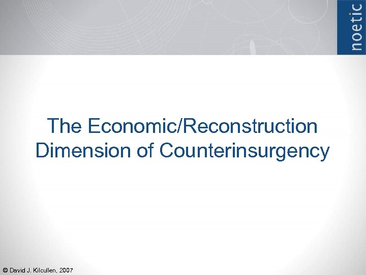 The Economic/Reconstruction Dimension of Counterinsurgency © David J. Kilcullen, 2007