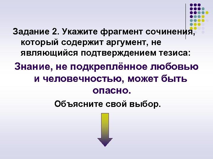 Задание 2. Укажите фрагмент сочинения, который содержит аргумент, не являющийся подтверждением тезиса: Знание, не
