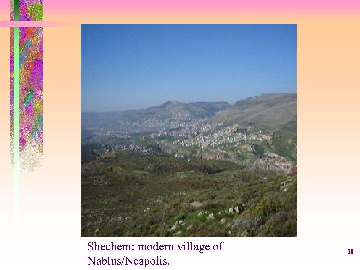 Shechem: modern village of Nablus/Neapolis. 71