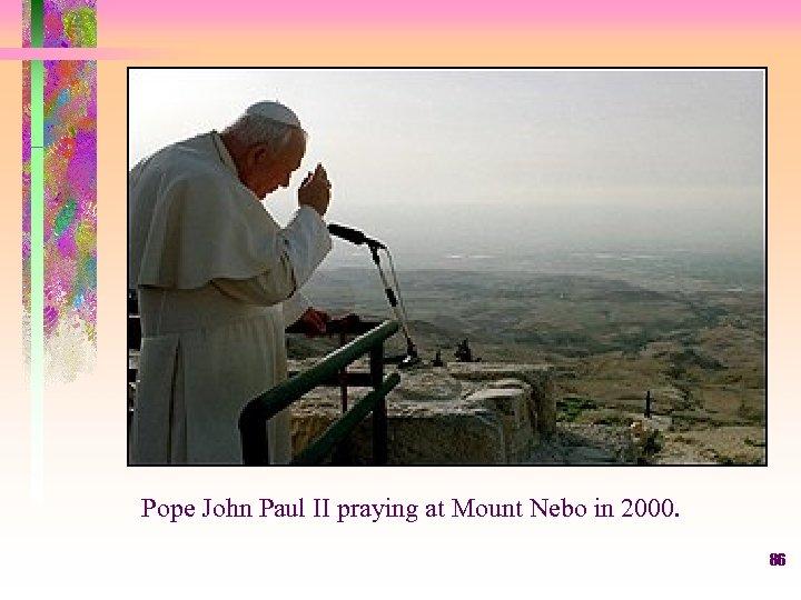 Pope John Paul II praying at Mount Nebo in 2000. 86