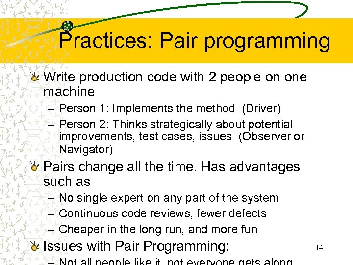 Practices: Pair programming Write production code with 2 people on one machine – Person