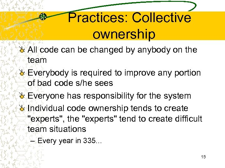 Practices: Collective ownership All code can be changed by anybody on the team Everybody