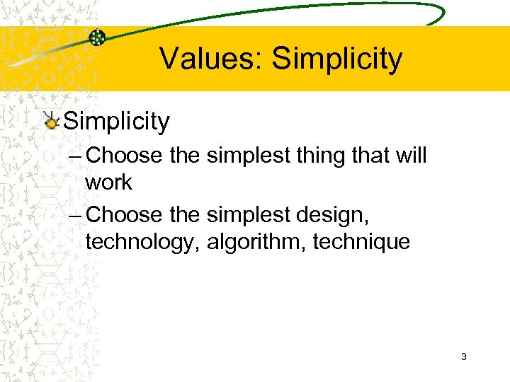 Values: Simplicity – Choose the simplest thing that will work – Choose the simplest