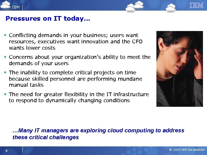 IBM Pressures on IT today… § Conflicting demands in your business; users want resources,