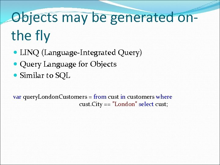 Objects may be generated onthe fly LINQ (Language-Integrated Query) Query Language for Objects Similar