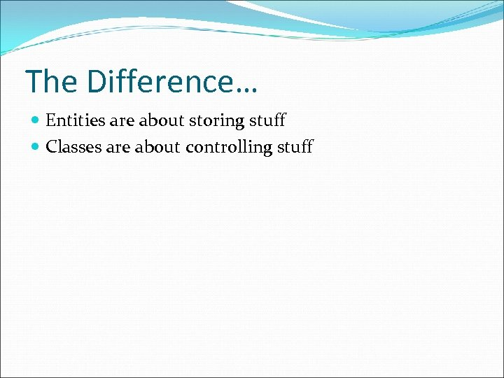 The Difference… Entities are about storing stuff Classes are about controlling stuff
