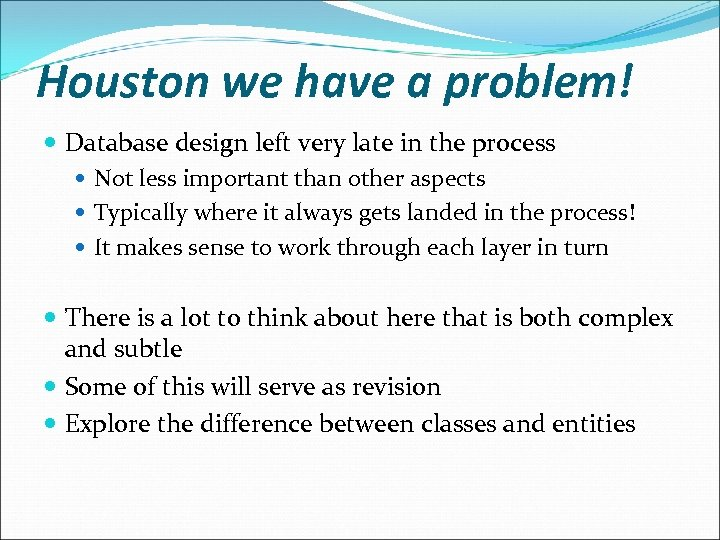 Houston we have a problem! Database design left very late in the process Not