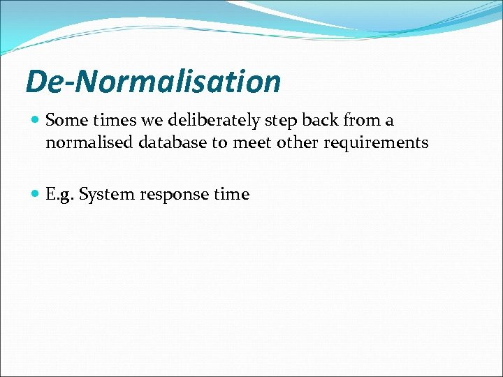 De-Normalisation Some times we deliberately step back from a normalised database to meet other