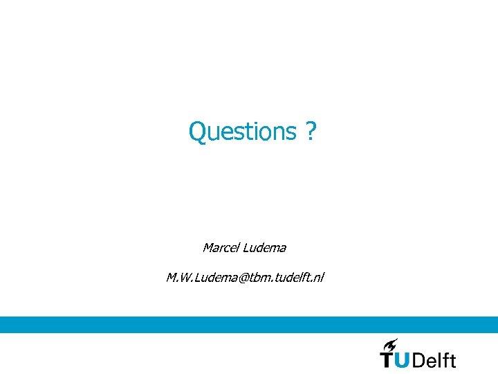 Questions ? Marcel Ludema M. W. Ludema@tbm. tudelft. nl