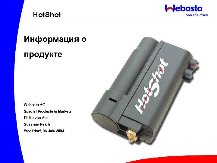 Hot. Shot Информация о продукте Webasto AG Special Products & Markets Philip van Ast
