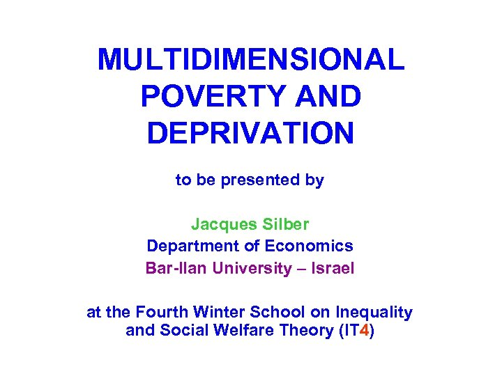 MULTIDIMENSIONAL POVERTY AND DEPRIVATION to be presented by Jacques Silber Department of Economics Bar-Ilan