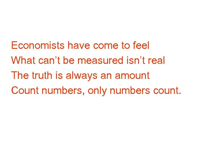 Economists have come to feel What can't be measured isn't real The truth is