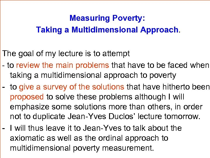 Measuring Poverty: Taking a Multidimensional Approach. The goal of my lecture is to attempt