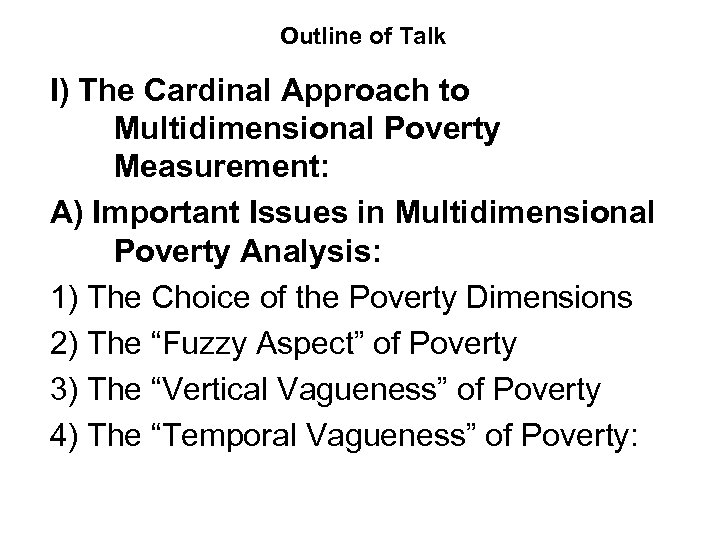 Outline of Talk I) The Cardinal Approach to Multidimensional Poverty Measurement: A) Important Issues